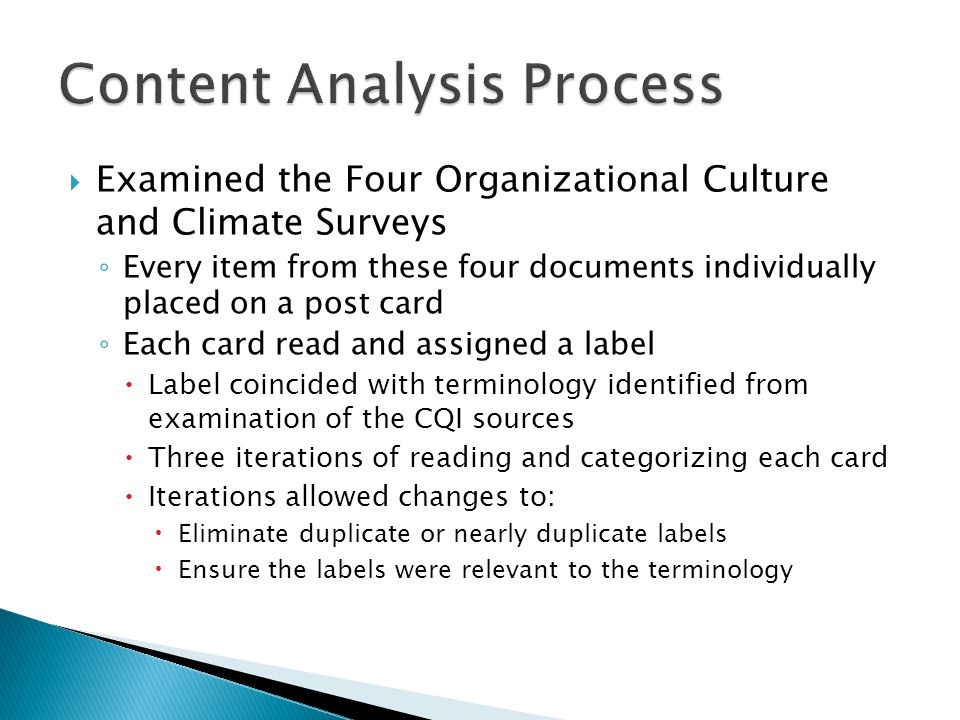 Examined the Four Organizational Culture and Climate Surveys Every item from these four documents individually placed on a post card Each card read and assigned a label Label coincided with terminology identified from examination of the CQI sources Three iterations of reading and categorizing each card Iterations allowed changes to: Eliminate duplicate or nearly duplicate labels Ensure the labels were relevant to the terminology