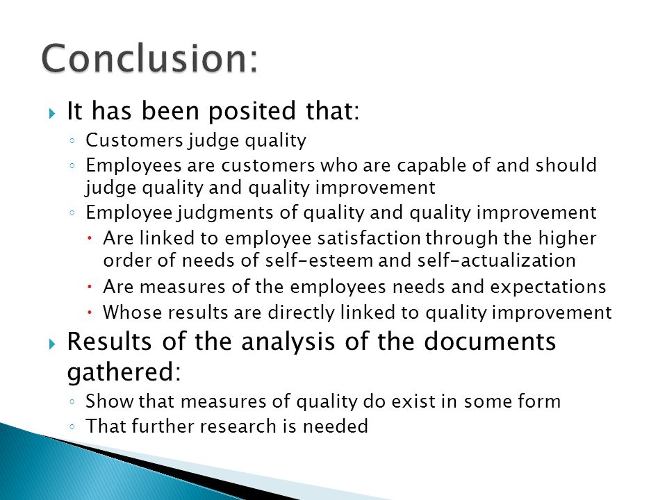 It has been posited that: Customers judge quality Employees are customers who are capable of and should judge quality and quality improvement Employee judgments of quality and quality improvement Are linked to employee satisfaction through the higher order of needs of self-esteem and self-actualization Are measures of the employees needs and expectations Whose results are directly linked to quality improvement Results of the analysis of the documents gathered: Show that measures of quality do exist in some form That further research is needed
