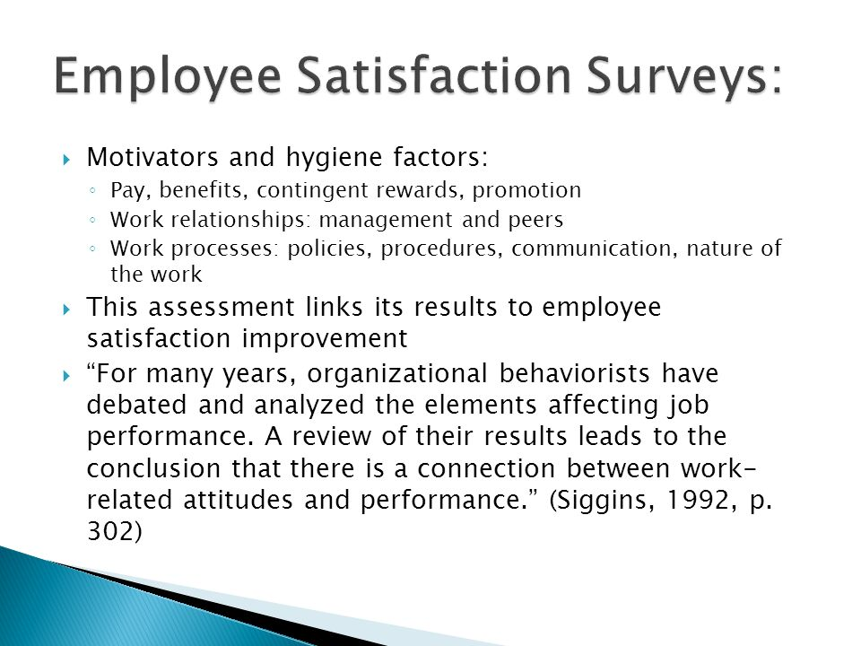 Motivators and hygiene factors: Pay, benefits, contingent rewards, promotion Work relationships: management and peers Work processes: policies, proced