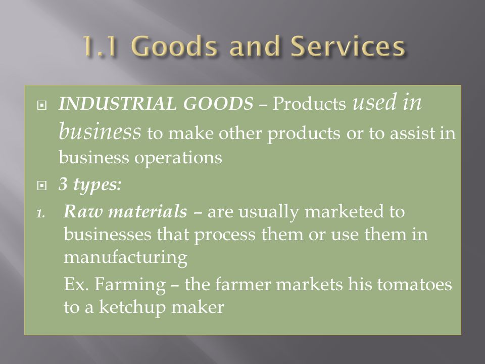INDUSTRIAL GOODS – Products used in business to make other products or to assist in business operations 3 types: 1.