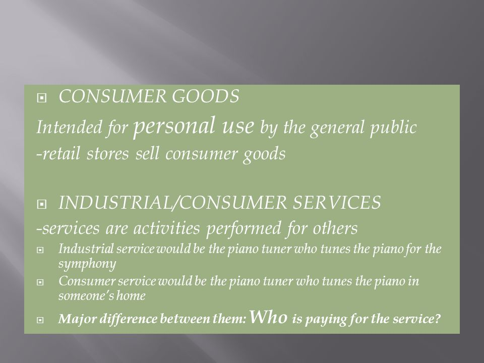 CONSUMER GOODS Intended for personal use by the general public -retail stores sell consumer goods INDUSTRIAL/CONSUMER SERVICES -services are activities performed for others Industrial service would be the piano tuner who tunes the piano for the symphony Consumer service would be the piano tuner who tunes the piano in someones home Major difference between them: Who is paying for the service