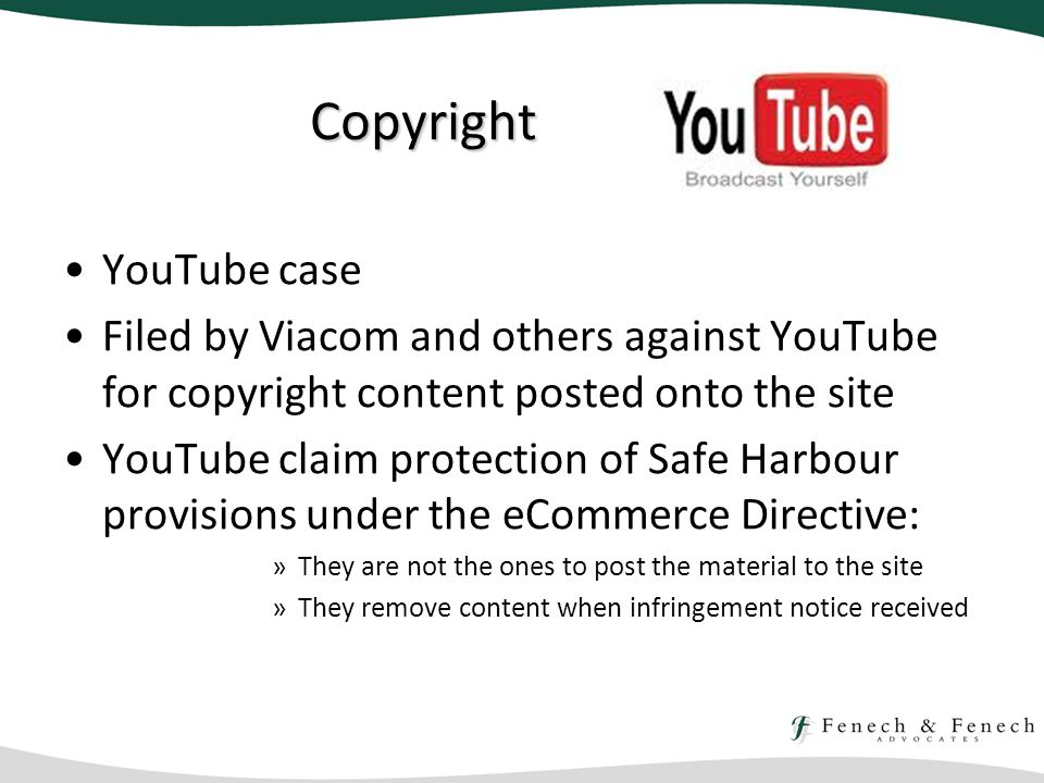 Copyright YouTube case Filed by Viacom and others against YouTube for copyright content posted onto the site YouTube claim protection of Safe Harbour provisions under the eCommerce Directive: »They are not the ones to post the material to the site »They remove content when infringement notice received