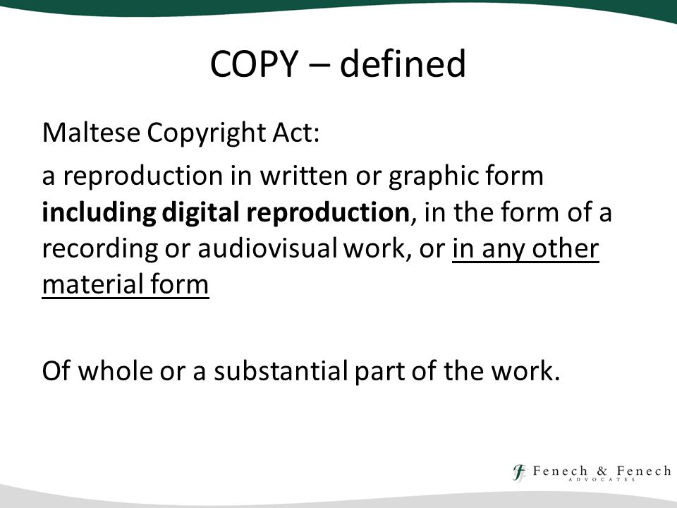 COPY – defined Maltese Copyright Act: a reproduction in written or graphic form including digital reproduction, in the form of a recording or audiovisual work, or in any other material form Of whole or a substantial part of the work.
