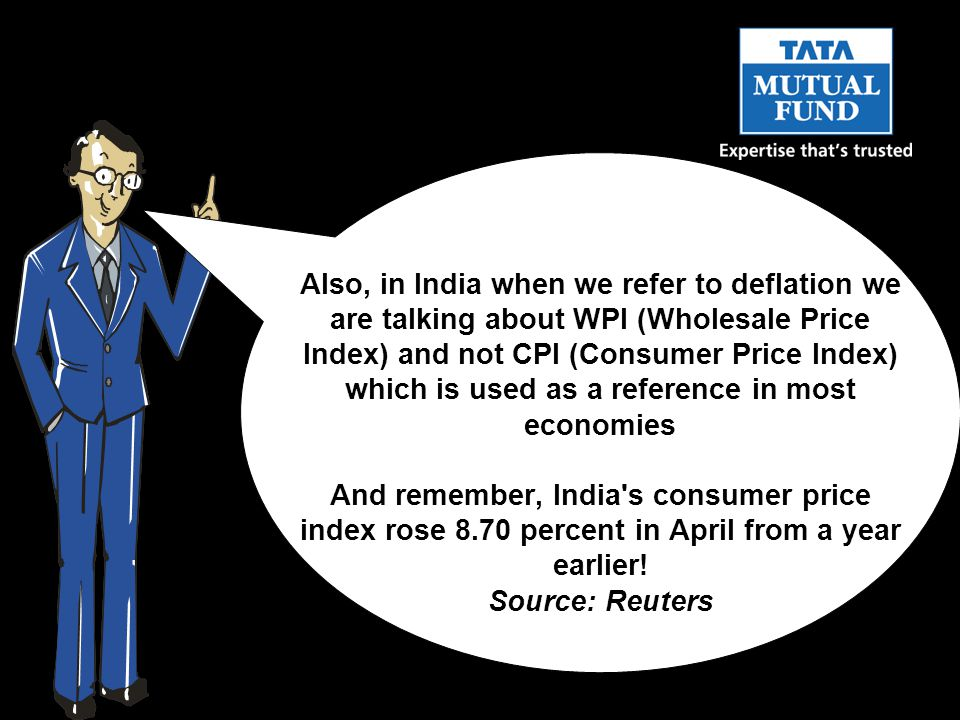 Also, in India when we refer to deflation we are talking about WPI (Wholesale Price Index) and not CPI (Consumer Price Index) which is used as a reference in most economies And remember, India s consumer price index rose 8.70 percent in April from a year earlier.