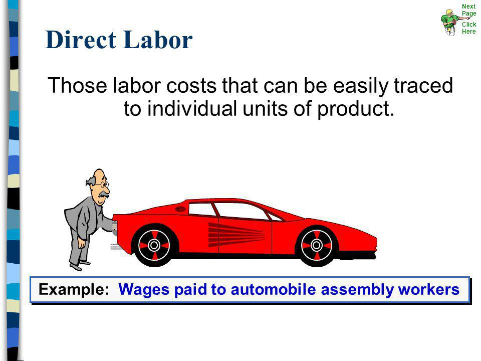 Direct Labor Those labor costs that can be easily traced to individual units of product. Example: Wages paid to automobile assembly workers Next Page