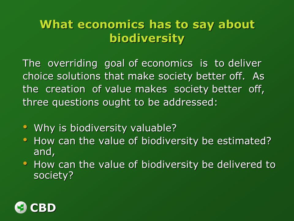 CBD What economics has to say about biodiversity The overriding goal of economics is to deliver choice solutions that make society better off. As the