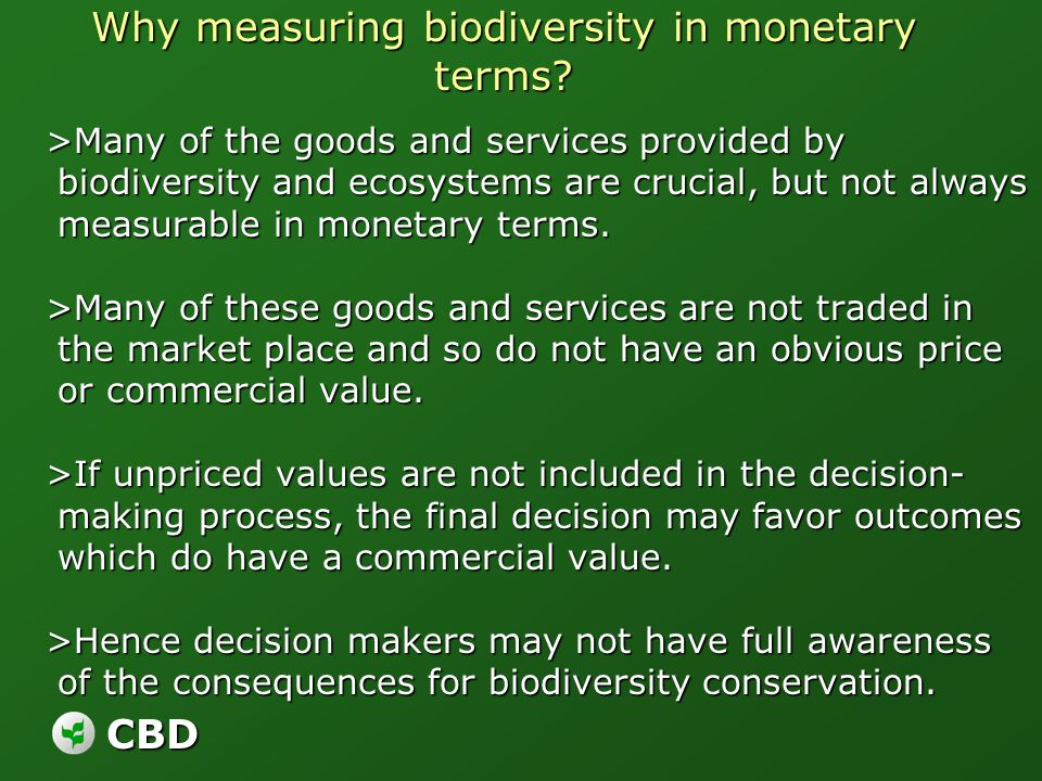 CBD Why measuring biodiversity in monetary terms? >Many of the goods and services provided by biodiversity and ecosystems are crucial, but not always