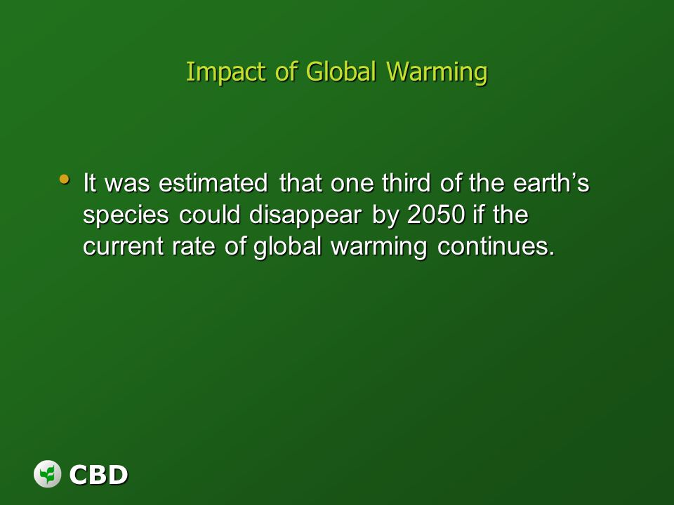 CBD Impact of Global Warming It was estimated that one third of the earths species could disappear by 2050 if the current rate of global warming conti