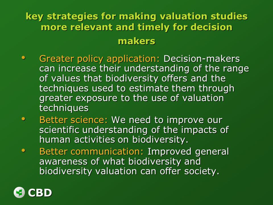 CBD key strategies for making valuation studies more relevant and timely for decision makers Greater policy application: Decision-makers can increase