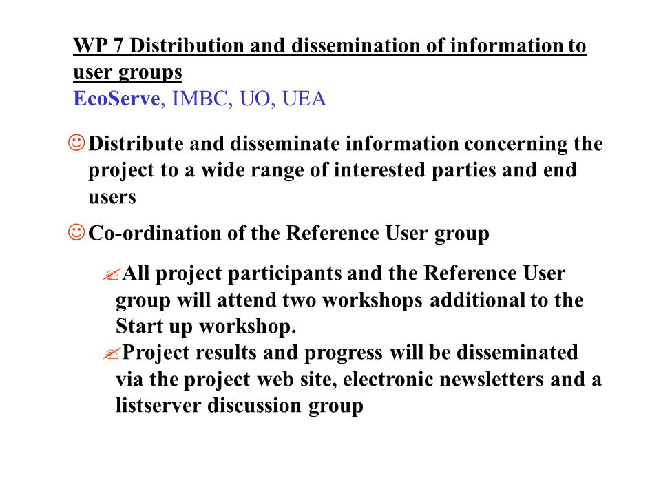 WP 7 Distribution and dissemination of information to user groups EcoServe, IMBC, UO, UEA Distribute and disseminate information concerning the project to a wide range of interested parties and end users Co-ordination of the Reference User group All project participants and the Reference User group will attend two workshops additional to the Start up workshop.