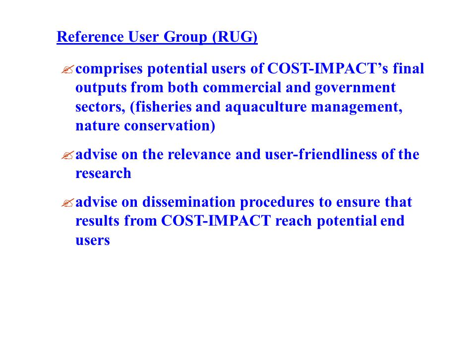 comprises potential users of COST-IMPACTs final outputs from both commercial and government sectors, (fisheries and aquaculture management, nature conservation) advise on the relevance and user-friendliness of the research advise on dissemination procedures to ensure that results from COST-IMPACT reach potential end users Reference User Group (RUG)