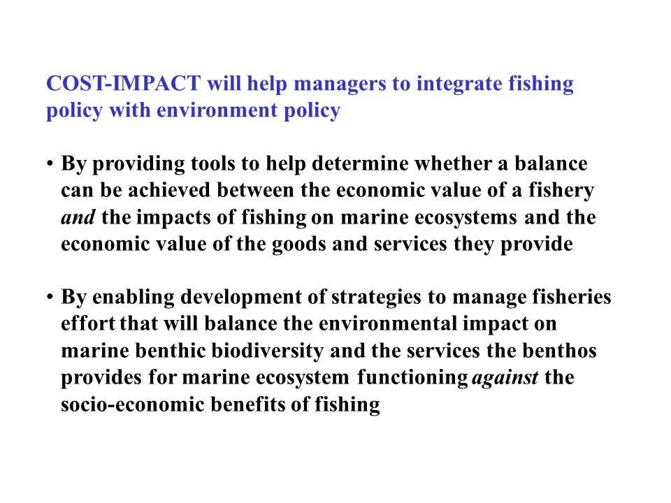 By enabling development of strategies to manage fisheries effort that will balance the environmental impact on marine benthic biodiversity and the services the benthos provides for marine ecosystem functioning against the socio-economic benefits of fishing By providing tools to help determine whether a balance can be achieved between the economic value of a fishery and the impacts of fishing on marine ecosystems and the economic value of the goods and services they provide COST-IMPACT will help managers to integrate fishing policy with environment policy