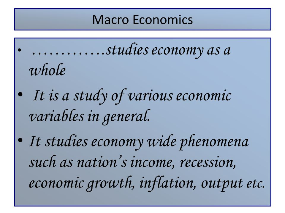 Macro Economics ………….studies economy as a whole It is a study of various economic variables in general. It studies economy wide phenomena such as nati