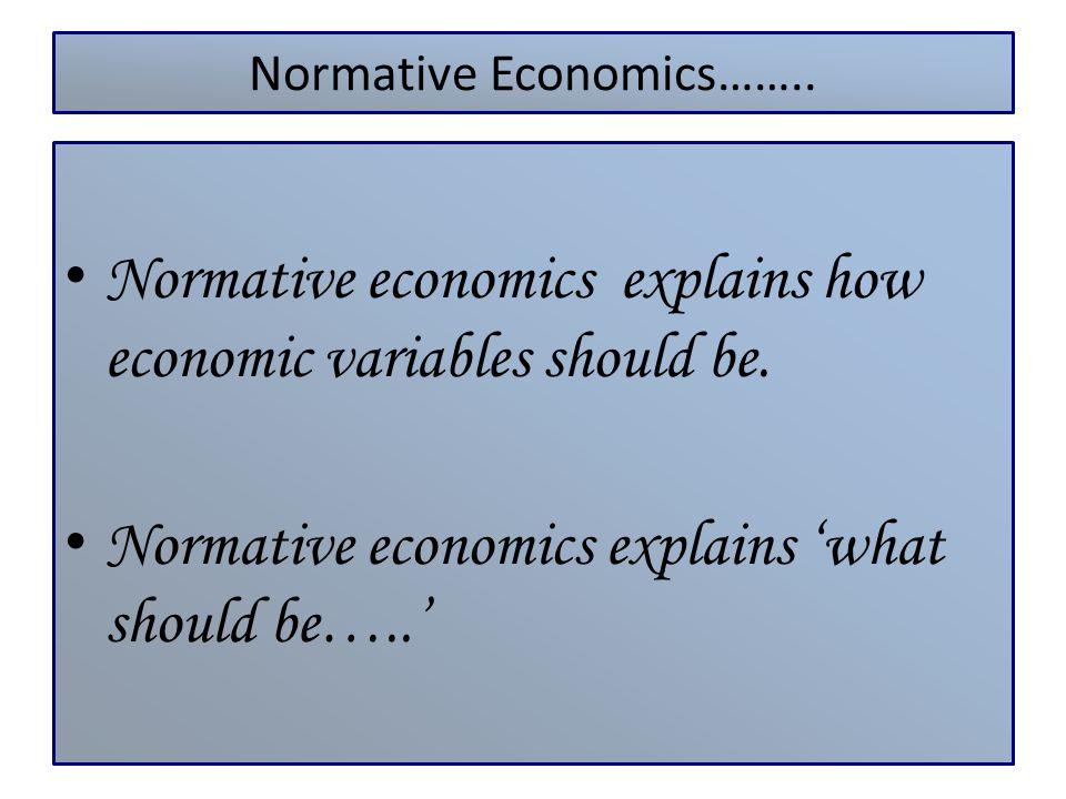 Normative Economics…….. Normative economics explains how economic variables should be. Normative economics explains what should be…..