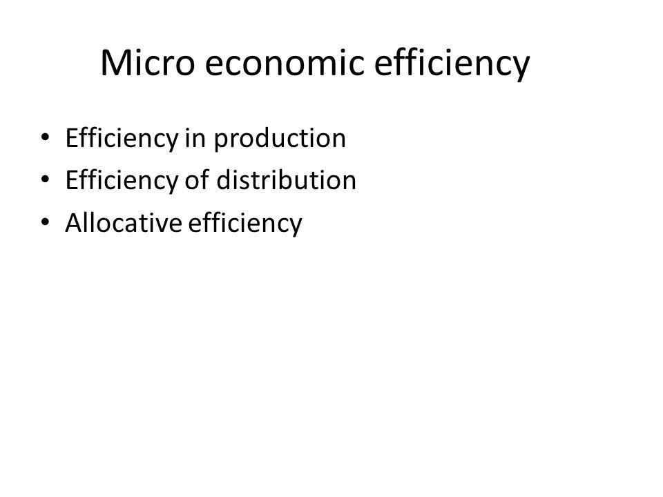 Micro economic efficiency Efficiency in production Efficiency of distribution Allocative efficiency