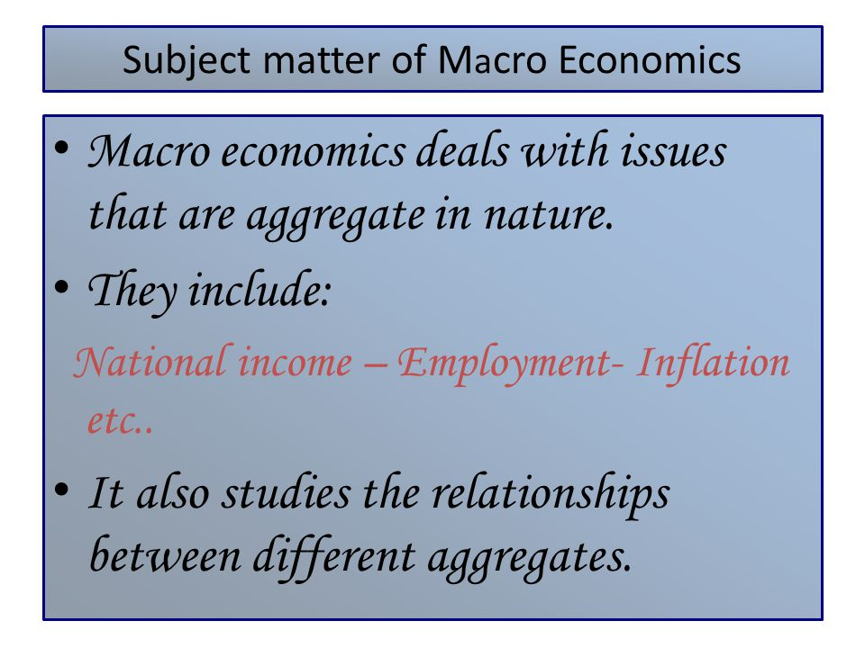 Subject matter of M a cro Economics Macro economics deals with issues that are aggregate in nature. They include: National income – Employment- Inflat