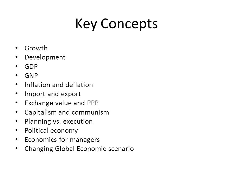 Key Concepts Growth Development GDP GNP Inflation and deflation Import and export Exchange value and PPP Capitalism and communism Planning vs. executi