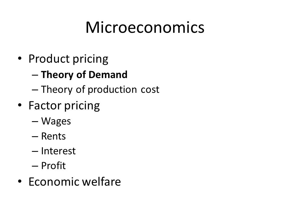 Microeconomics Product pricing – Theory of Demand – Theory of production cost Factor pricing – Wages – Rents – Interest – Profit Economic welfare