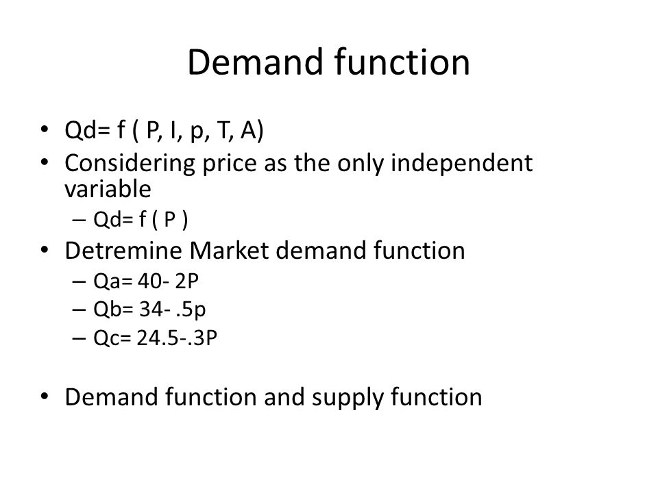 Demand function Qd= f ( P, I, p, T, A) Considering price as the only independent variable – Qd= f ( P ) Detremine Market demand function – Qa= 40- 2P