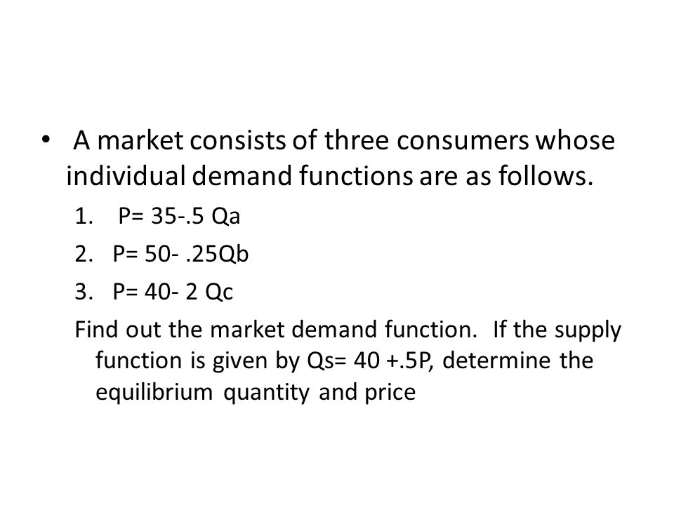 A market consists of three consumers whose individual demand functions are as follows. 1. P= 35-.5 Qa 2.P= 50-.25Qb 3.P= 40- 2 Qc Find out the market