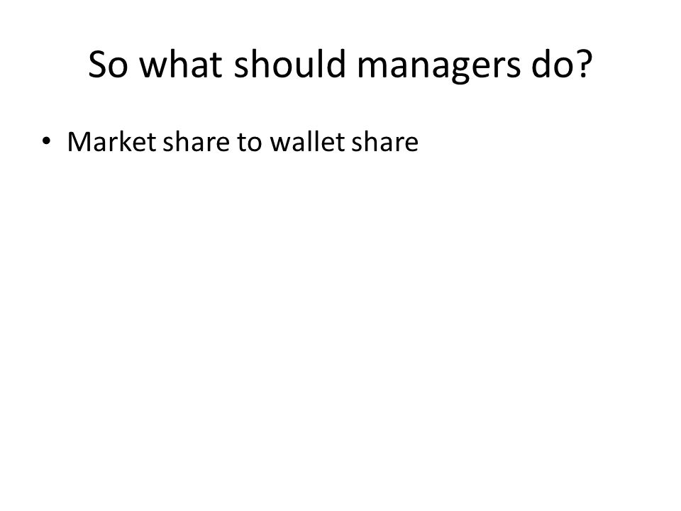 So what should managers do? Market share to wallet share