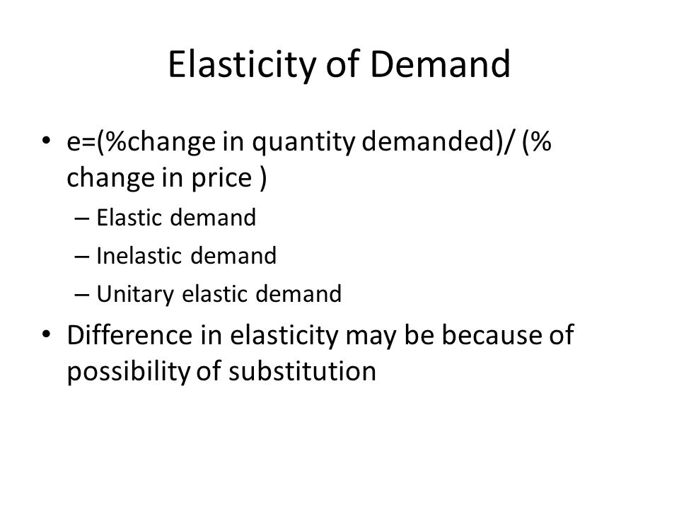 Elasticity of Demand e=(%change in quantity demanded)/ (% change in price ) – Elastic demand – Inelastic demand – Unitary elastic demand Difference in