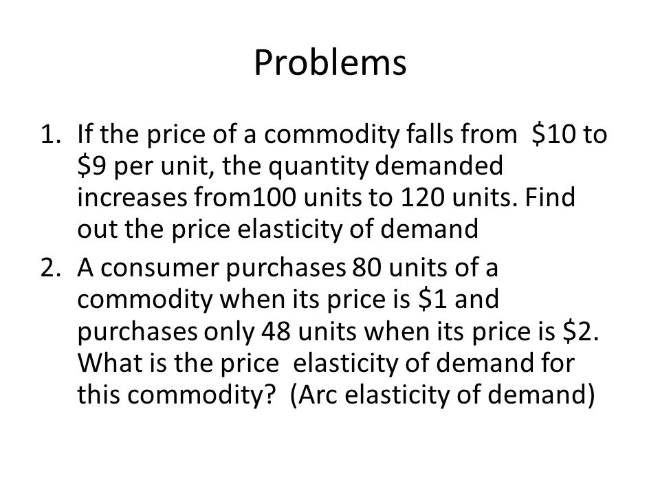 Problems 1.If the price of a commodity falls from $10 to $9 per unit, the quantity demanded increases from100 units to 120 units. Find out the price e