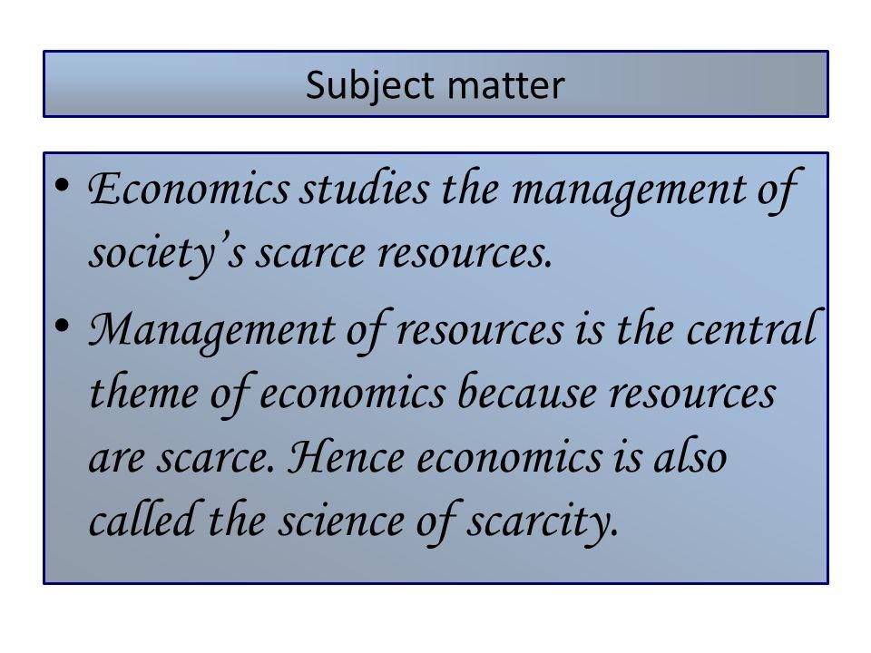 Subject matter Economics studies the management of societys scarce resources. Management of resources is the central theme of economics because resour