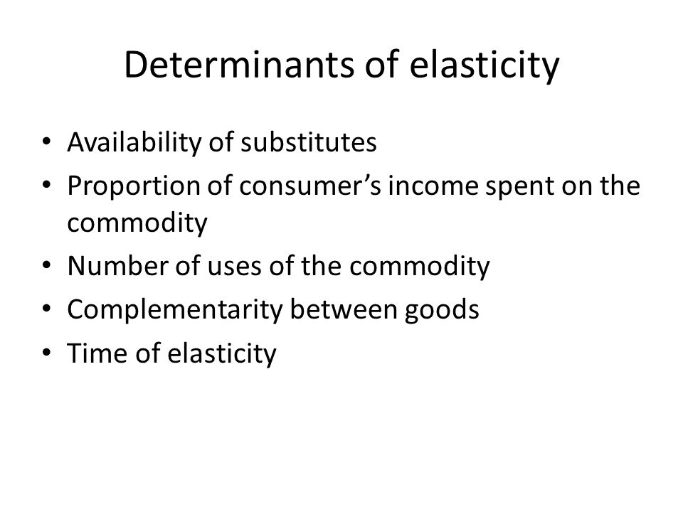 Determinants of elasticity Availability of substitutes Proportion of consumers income spent on the commodity Number of uses of the commodity Complemen
