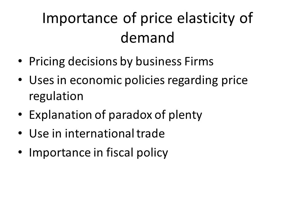 Importance of price elasticity of demand Pricing decisions by business Firms Uses in economic policies regarding price regulation Explanation of parad