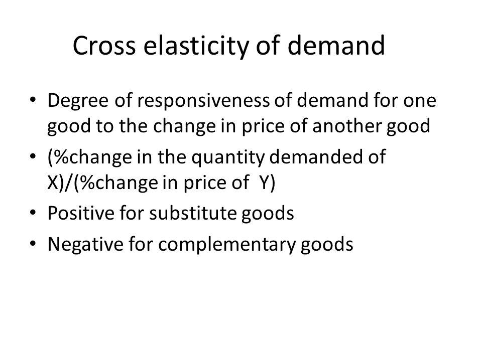 Cross elasticity of demand Degree of responsiveness of demand for one good to the change in price of another good (%change in the quantity demanded of