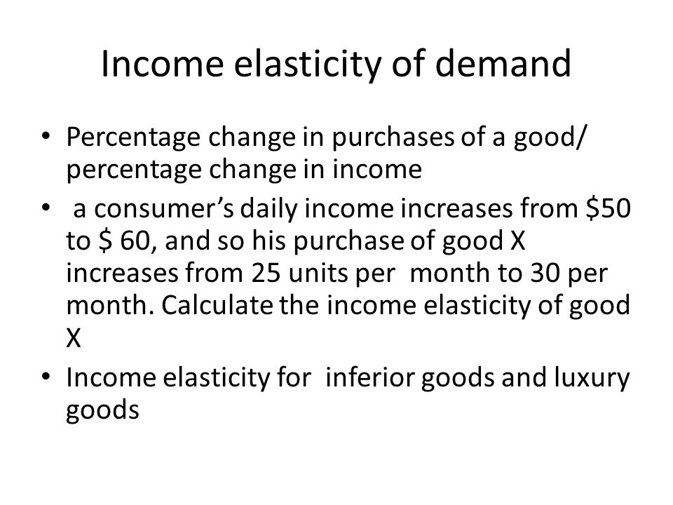 Income elasticity of demand Percentage change in purchases of a good/ percentage change in income a consumers daily income increases from $50 to $ 60,
