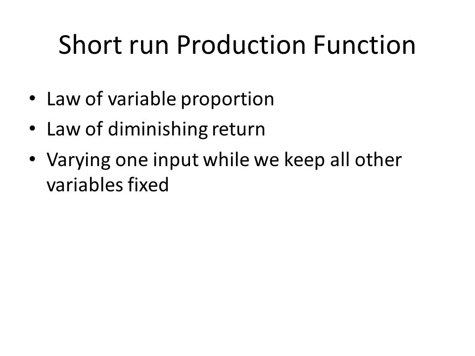 Short run Production Function Law of variable proportion Law of diminishing return Varying one input while we keep all other variables fixed
