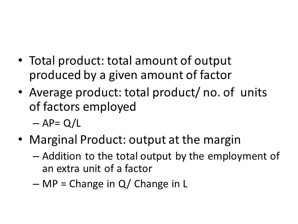Total product: total amount of output produced by a given amount of factor Average product: total product/ no. of units of factors employed – AP= Q/L
