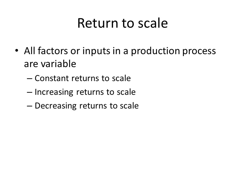 Return to scale All factors or inputs in a production process are variable – Constant returns to scale – Increasing returns to scale – Decreasing retu