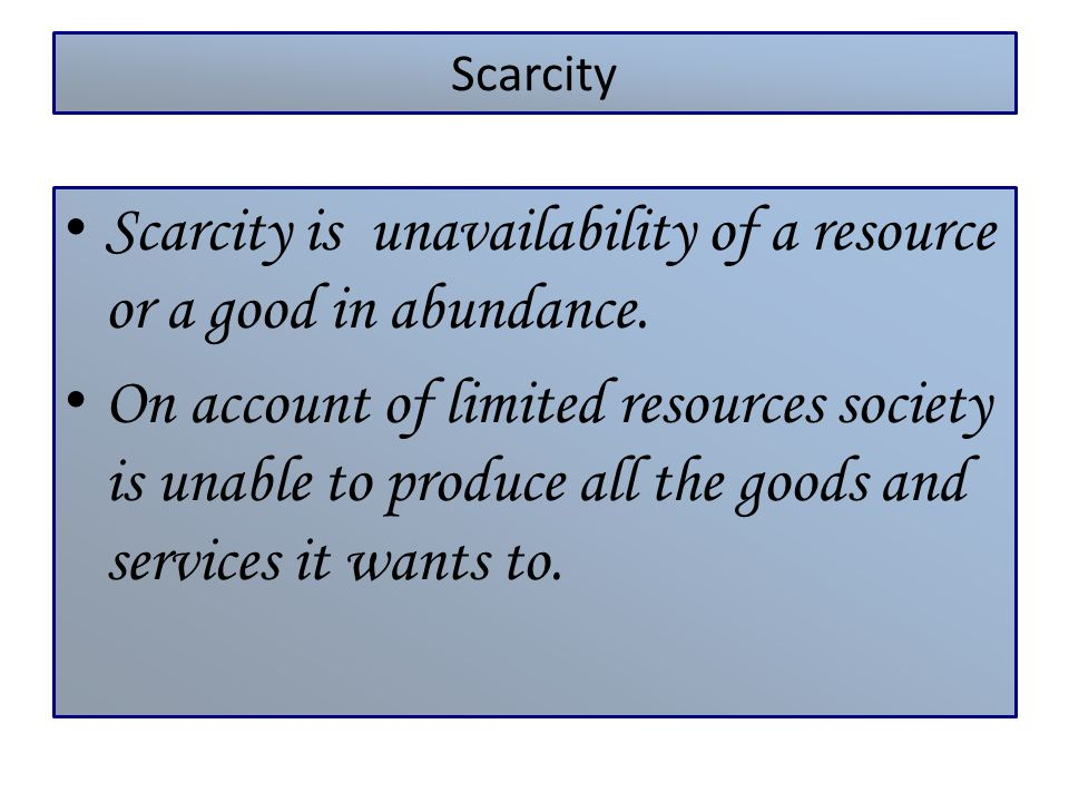 Scarcity Scarcity is unavailability of a resource or a good in abundance. On account of limited resources society is unable to produce all the goods a