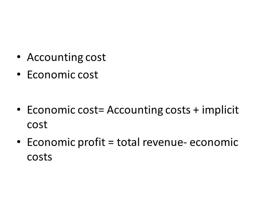 Accounting cost Economic cost Economic cost= Accounting costs + implicit cost Economic profit = total revenue- economic costs