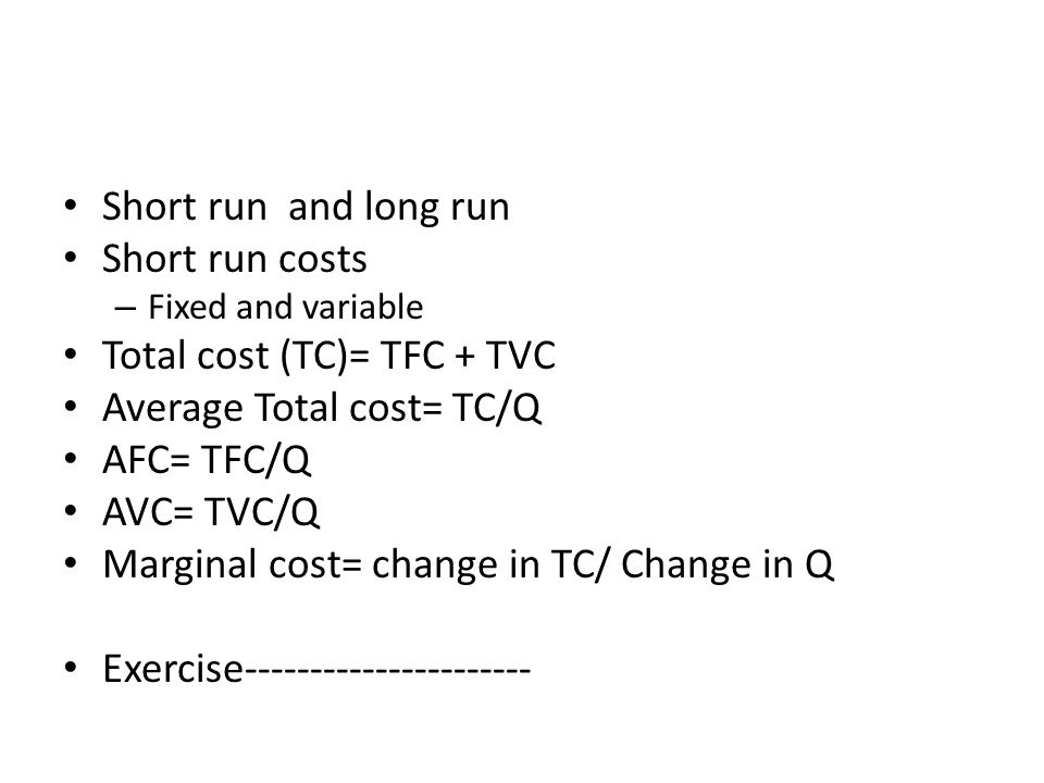 Short run and long run Short run costs – Fixed and variable Total cost (TC)= TFC + TVC Average Total cost= TC/Q AFC= TFC/Q AVC= TVC/Q Marginal cost= c