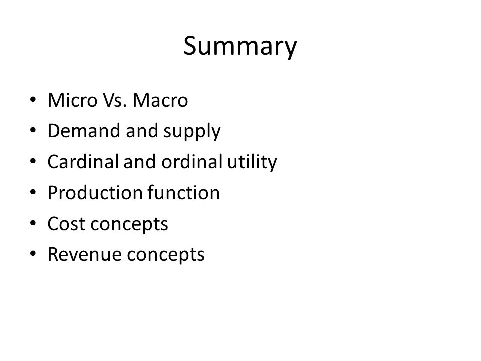 Summary Micro Vs. Macro Demand and supply Cardinal and ordinal utility Production function Cost concepts Revenue concepts