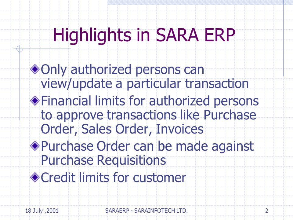 18 July,2001SARAERP - SARAINFOTECH LTD.2 Highlights in SARA ERP Only authorized persons can view/update a particular transaction Financial limits for authorized persons to approve transactions like Purchase Order, Sales Order, Invoices Purchase Order can be made against Purchase Requisitions Credit limits for customer