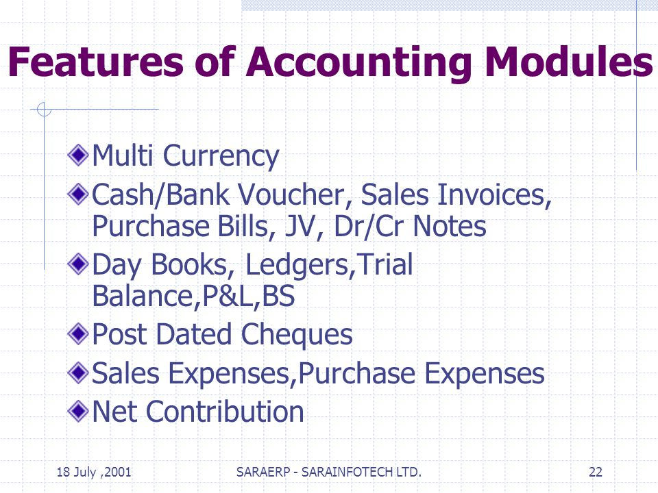 18 July,2001SARAERP - SARAINFOTECH LTD.22 Features of Accounting Modules Multi Currency Cash/Bank Voucher, Sales Invoices, Purchase Bills, JV, Dr/Cr Notes Day Books, Ledgers,Trial Balance,P&L,BS Post Dated Cheques Sales Expenses,Purchase Expenses Net Contribution