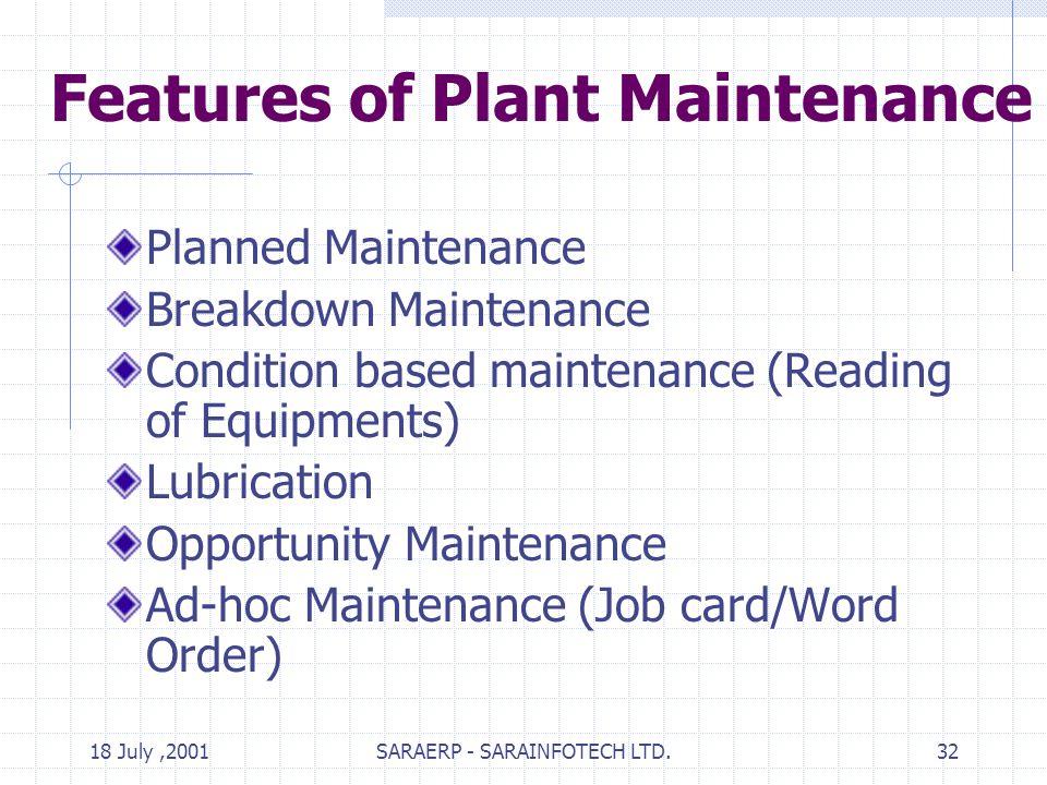18 July,2001SARAERP - SARAINFOTECH LTD.32 Features of Plant Maintenance Planned Maintenance Breakdown Maintenance Condition based maintenance (Reading of Equipments) Lubrication Opportunity Maintenance Ad-hoc Maintenance (Job card/Word Order)