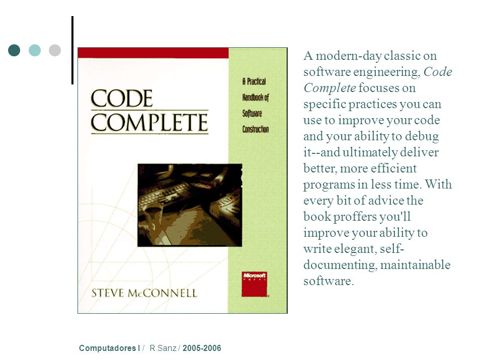 Computadores I / R.Sanz / 2005-2006 A modern-day classic on software engineering, Code Complete focuses on specific practices you can use to improve your code and your ability to debug it--and ultimately deliver better, more efficient programs in less time.