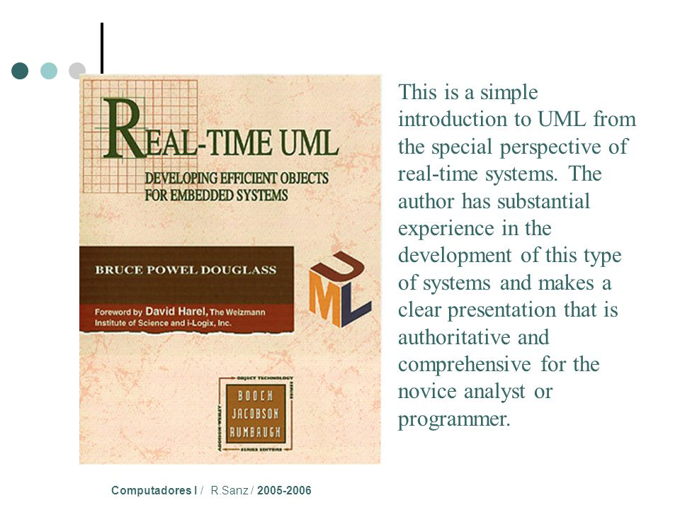 Computadores I / R.Sanz / 2005-2006 This is a simple introduction to UML from the special perspective of real-time systems.