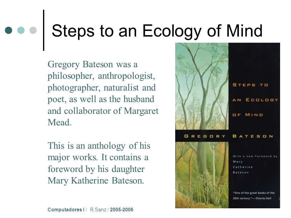 Computadores I / R.Sanz / 2005-2006 Gregory Bateson was a philosopher, anthropologist, photographer, naturalist and poet, as well as the husband and collaborator of Margaret Mead.