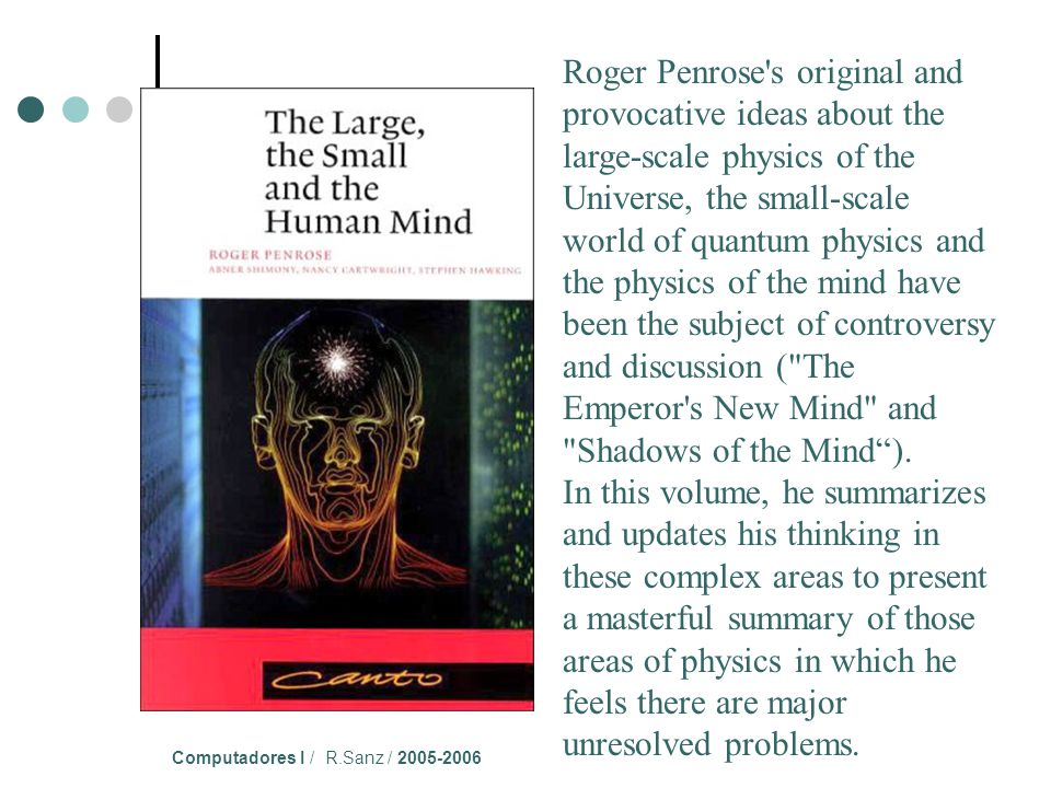 Computadores I / R.Sanz / 2005-2006 Roger Penrose s original and provocative ideas about the large-scale physics of the Universe, the small-scale world of quantum physics and the physics of the mind have been the subject of controversy and discussion ( The Emperor s New Mind and Shadows of the Mind).