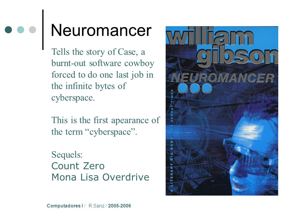 Computadores I / R.Sanz / 2005-2006 Tells the story of Case, a burnt-out software cowboy forced to do one last job in the infinite bytes of cyberspace.