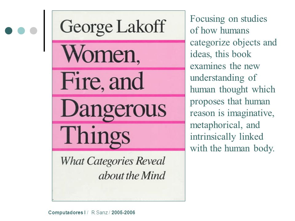 Computadores I / R.Sanz / 2005-2006 Focusing on studies of how humans categorize objects and ideas, this book examines the new understanding of human thought which proposes that human reason is imaginative, metaphorical, and intrinsically linked with the human body.