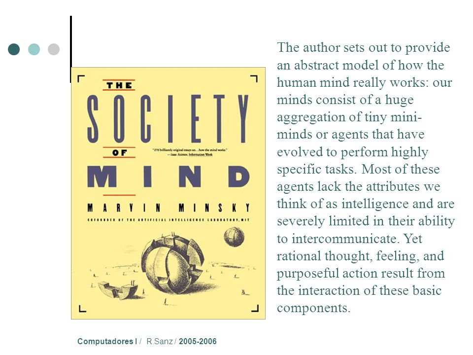 Computadores I / R.Sanz / 2005-2006 The author sets out to provide an abstract model of how the human mind really works: our minds consist of a huge aggregation of tiny mini- minds or agents that have evolved to perform highly specific tasks.