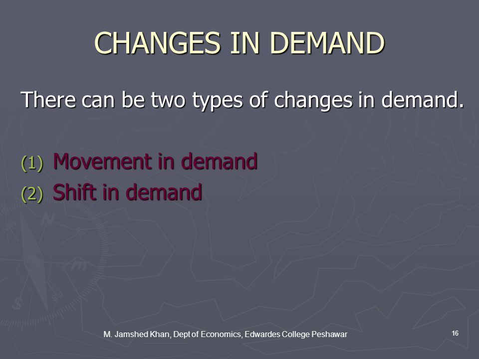 M. Jamshed Khan, Dept of Economics, Edwardes College Peshawar 16 CHANGES IN DEMAND There can be two types of changes in demand. (1) Movement in demand
